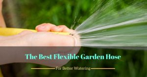 The Best Flexible Garden Hose For Better Watering
