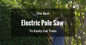The Best Electric Pole Saw To Easily Cut Trees
