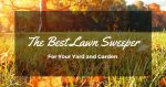 The Best Lawn Sweeper For Your Yard And Garden
