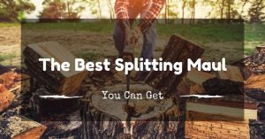 The Best Splitting Maul to Make Splitting Wood a Breeze